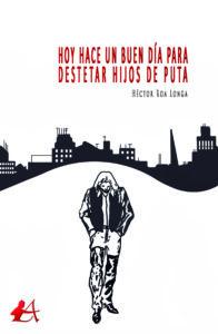 Portada del libro Hoy hace un buen día para destetar hijos de puta de Héctor Roa Longa. Editorial Adarve, Editoriales que aceptan manuscritos