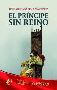 Portada del libro El príncipe sin reino de José Antonio Peña Martínez. Editorial Adarve, Editoriales que aceptan manuscritos